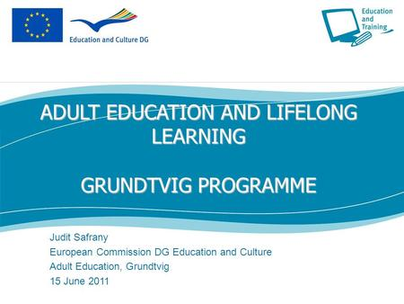 ADULT EDUCATION AND LIFELONG LEARNING GRUNDTVIG PROGRAMME Judit Safrany European Commission DG Education and Culture Adult Education, Grundtvig 15 June.