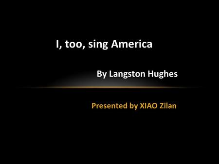 Presented by XIAO Zilan I, too, sing America By Langston Hughes.