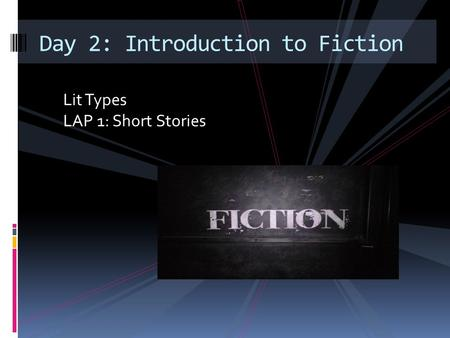 Lit Types LAP 1: Short Stories Day 2: Introduction to Fiction.