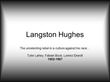 Langston Hughes The unrelenting rebel in a culture against his race… Tyler Lahey, Fabian Bock, Lorenz Ekerdt 1902-1967.