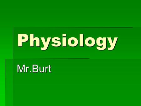 Physiology Mr.Burt. Guidelines  This is a one trimester advanced biology class which is open only to juniors and seniors. You should have successfully.