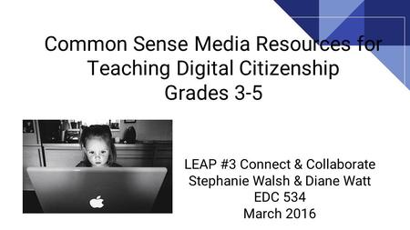 Common Sense Media Resources for Teaching Digital Citizenship Grades 3-5 LEAP #3 Connect & Collaborate Stephanie Walsh & Diane Watt EDC 534 March 2016.