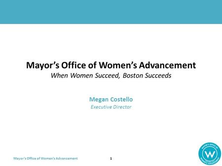 Mayor's Office of Women's Advancement Mayor's Office of Women's Advancement When Women Succeed, Boston Succeeds Megan Costello Executive Director 1.