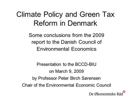 Climate Policy and Green Tax Reform in Denmark Some conclusions from the 2009 report to the Danish Council of Environmental Economics Presentation to the.