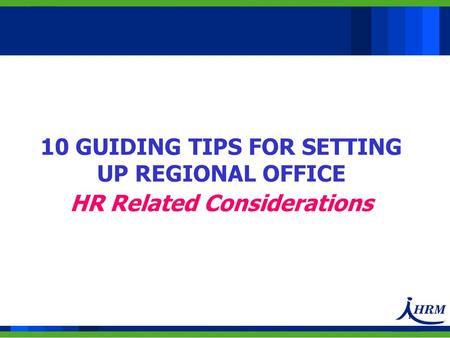 1 10 GUIDING TIPS FOR SETTING UP REGIONAL OFFICE HR Related Considerations.