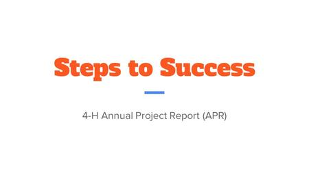 Steps to Success 4-H Annual Project Report (APR).