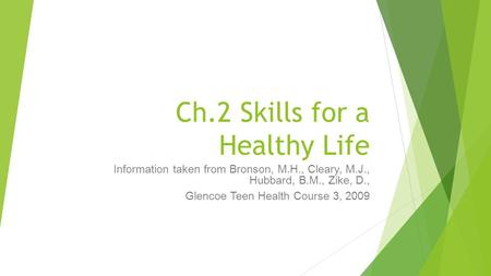 Ch.2 Skills for a Healthy Life Information taken from Bronson, M.H., Cleary, M.J., Hubbard, B.M., Zike, D., Glencoe Teen Health Course 3, 2009.