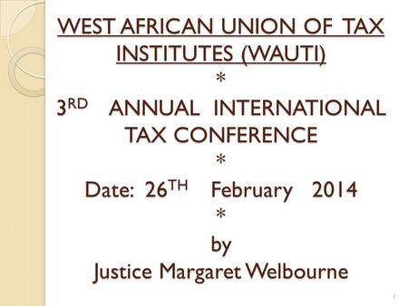 WEST AFRICAN UNION OF TAX INSTITUTES (WAUTI) * 3RD A ANNUAL INTERNATIONAL TAX CONFERENCE * Date: 26TH F February 2014 * by Justice Margaret Welbourne.