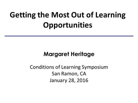 Getting the Most Out of Learning Opportunities Margaret Heritage Conditions of Learning Symposium San Ramon, CA January 28, 2016.