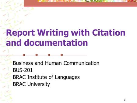 1 Report Writing with Citation and documentation Business and Human Communication BUS-201 BRAC Institute of Languages BRAC University.