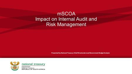 MSCOA Impact on Internal Audit and Risk Management Presented by National Treasury: Chief Directorate Local Government Budget Analysis.