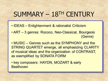 SUMMARY – 18 TH CENTURY IDEAS – Enlightenment & rationalist Criticism ART – 3 genres: Rococo, Neo-Classical, Bourgeois (Genre) MUSIC – Genres such as the.
