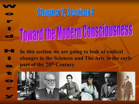 In this section we are going to look at radical changes in the Sciences and The Arts in the early part of the 20 th Century.