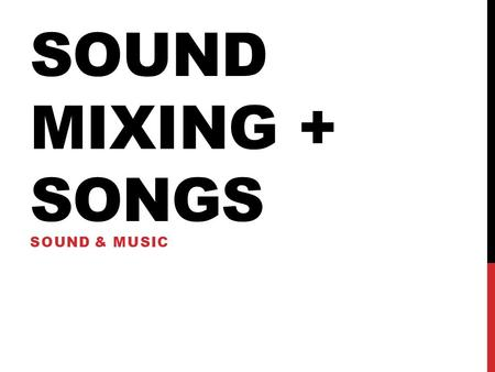 SOUND MIXING + SONGS SOUND & MUSIC. SOUND MIXING - The final sound mix, called the rerecording mix, combines and balances separate dialogue, sound effects.