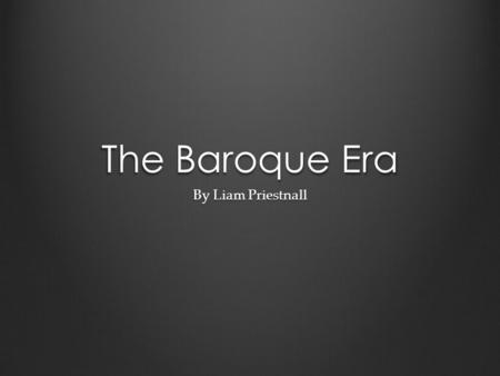 The Baroque Era By Liam Priestnall. Arcangelo Corelli Arcangelo Corelli was born on 17 February 1653 According to the poet Giovanni Mario Crescimbeni,