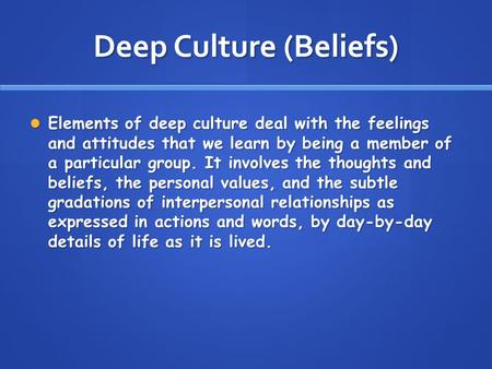 Deep Culture (Beliefs) Elements of deep culture deal with the feelings and attitudes that we learn by being a member of a particular group. It involves.