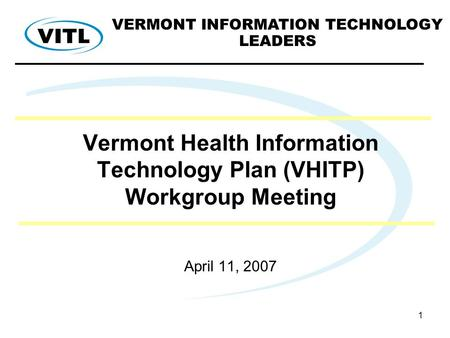 1 Vermont Health Information Technology Plan (VHITP) Workgroup Meeting April 11, 2007 VERMONT INFORMATION TECHNOLOGY LEADERS.