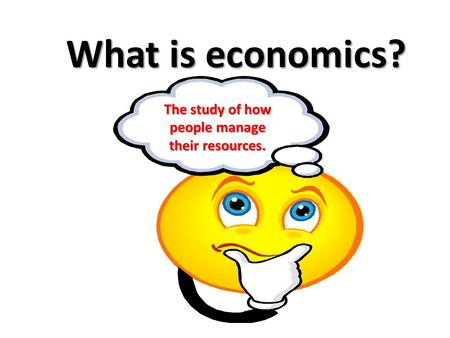 What is economics? The study of how people manage their resources.