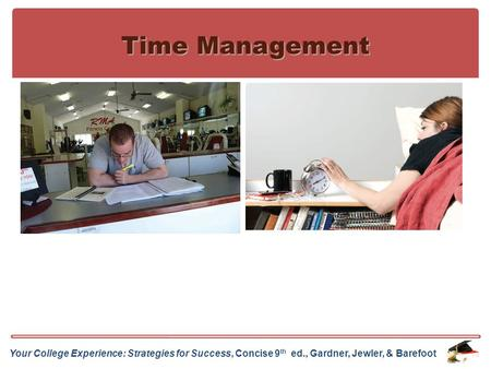 Your College Experience: Strategies for Success, Concise 9 th ed., Gardner, Jewler, & Barefoot Time Management.
