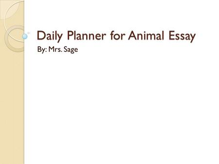 Daily Planner for Animal Essay By: Mrs. Sage. Day 1 Checklist  Choose an animal from defenders.org  Pick one main idea for each of your 3 body paragraphs,