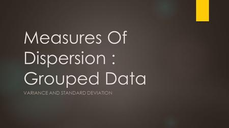 Measures Of Dispersion : Grouped Data VARIANCE AND STANDARD DEVIATION.