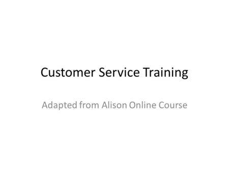 Customer Service Training Adapted from Alison Online Course.