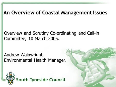 An Overview of Coastal Management Issues Overview and Scrutiny Co-ordinating and Call-in Committee, 10 March 2005. Andrew Wainwright, Environmental Health.