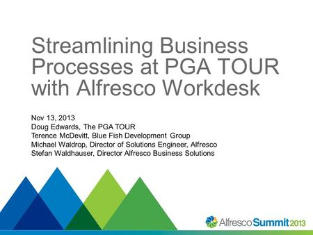 Streamlining Business Processes at PGA TOUR with Alfresco Workdesk Nov 13, 2013 Doug Edwards, The PGA TOUR Terence McDevitt, Blue Fish Development Group.
