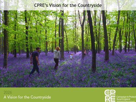 CPRE's Vision for the Countryside. - Protecting the countryside and improving it - The countryside HAS improved - CPRE does not share the pervading.