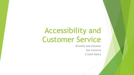 Accessibility and Customer Service Diversity and Inclusion Get Inclus!ve [ Insert Date ]