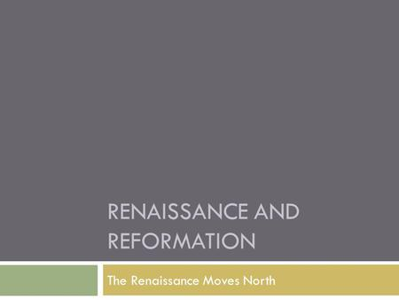 RENAISSANCE AND REFORMATION The Renaissance Moves North.