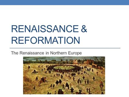 RENAISSANCE & REFORMATION The Renaissance in Northern Europe.