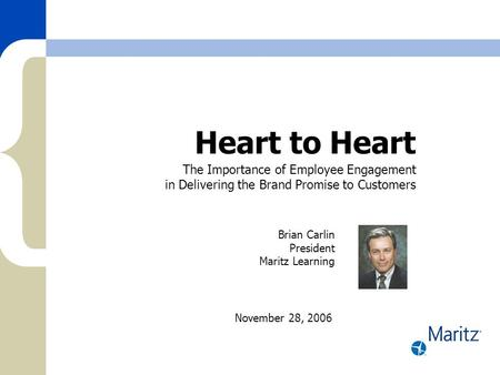Heart to Heart The Importance of Employee Engagement in Delivering the Brand Promise to Customers November 28, 2006 Brian Carlin President Maritz Learning.