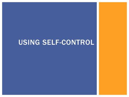 USING SELF-CONTROL.  Self-Control refers to the power each of us has over the things we say and do. Using self-control helps you manage stressful situations,