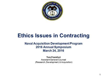 Ethics Issues in Contracting Naval Acquisition Development Program 2016 Annual Symposium March 24, 2016 Tom Frankfurt Assistant General Counsel (Research,