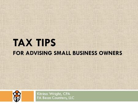 TAX TIPS FOR ADVISING SMALL BUSINESS OWNERS Kitrina Wright, CPA FA Bean Counters, LLC.