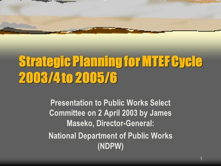 1 Strategic Planning for MTEF Cycle 2003/4 to 2005/6 Presentation to Public Works Select Committee on 2 April 2003 by James Maseko, Director-General: National.