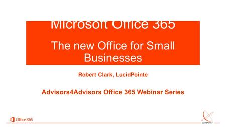 Microsoft Office 365 x The new Office for Small Businesses Robert Clark, LucidPointe Advisors4Advisors Office 365 Webinar Series.