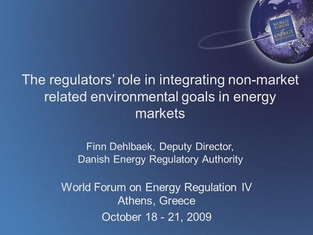 The regulators' role in integrating non-market related environmental goals in energy markets Finn Dehlbaek, Deputy Director, Danish Energy Regulatory Authority.