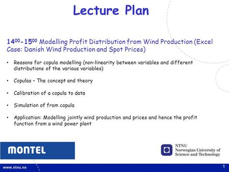 1 Lecture Plan 14 00 -15 00 Modelling Profit Distribution from Wind Production (Excel Case: Danish Wind Production and Spot Prices) Reasons for copula.