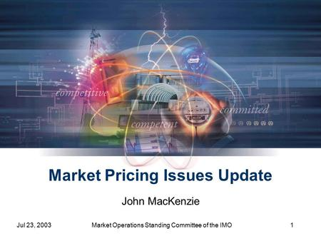 Jul 23, 2003Market Operations Standing Committee of the IMO1 Market Pricing Issues Update John MacKenzie.