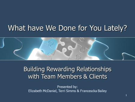 1 What have We Done for You Lately? Building Rewarding Relationships with Team Members & Clients Presented by: Elizabeth McDaniel, Terri Simms & Francescka.