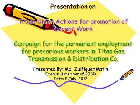 Presentation on Trade Union Actions for promotion of Decent Work Campaign for the permanent employment for precarious workers in Titas Gas Transmission.
