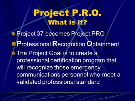 Project P.R.O. What is it? Project 37 becomes Project PRO PRO P rofessional R ecognition O btainment The Project Goal is to create a professional certification.