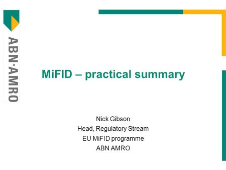 MiFID – practical summary Nick Gibson Head, Regulatory Stream EU MiFID programme ABN AMRO.