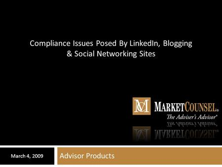 Advisor Products March 4, 2009 Compliance Issues Posed By LinkedIn, Blogging & Social Networking Sites.