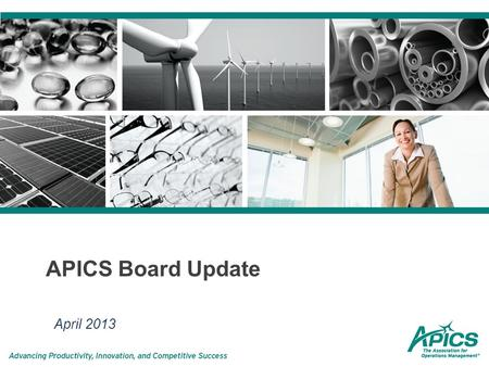 APICS Board Update April 2013. APICS Mission APICS builds and validates knowledge in supply chain and operations management. We enable our community of.