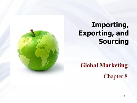 1 Importing, Exporting, and Sourcing Global Marketing Chapter 8.