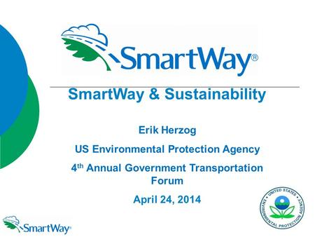 SmartWay & Sustainability Erik Herzog US Environmental Protection Agency 4 th Annual Government Transportation Forum April 24, 2014 SmartWay & Sustainability.