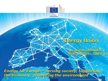 Source: Directorate-General for Energy Energy Union Leonardo ZANNIER, Policy Officer, ENER A1 Energy for Europe – serving society, supporting the economy,